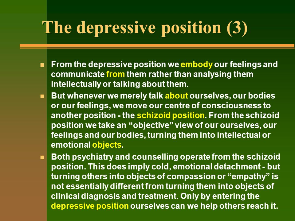 The depressive position (3) n From the depressive position we embody our feelings and communicate from them rather than analysing them intellectually or talking about them.