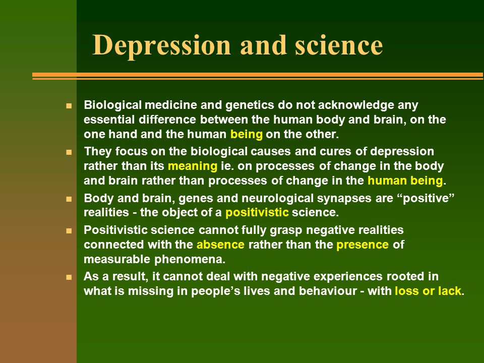 Depression and science n Biological medicine and genetics do not acknowledge any essential difference between the human body and brain, on the one hand and the human being on the other.