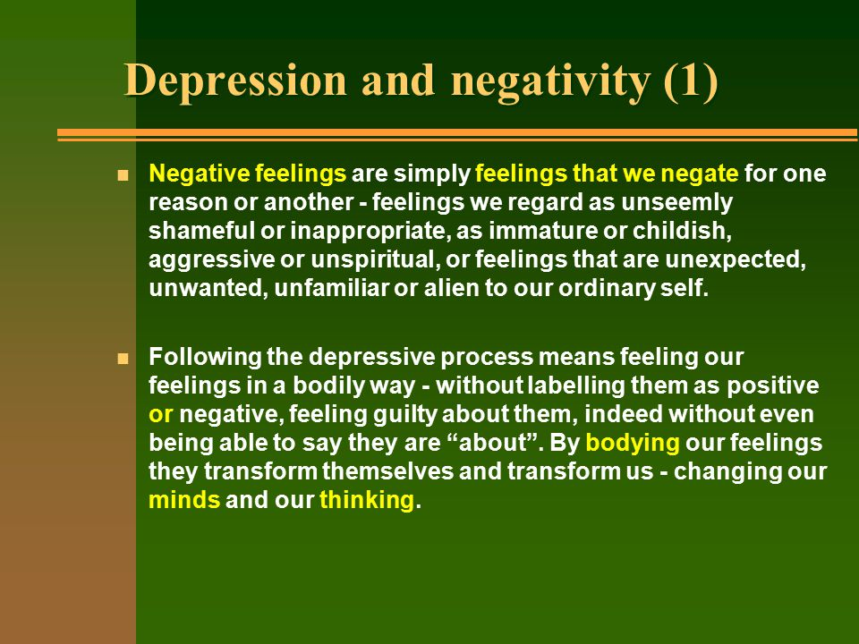 Depression and negativity (1) n Negative feelings are simply feelings that we negate for one reason or another - feelings we regard as unseemly shameful or inappropriate, as immature or childish, aggressive or unspiritual, or feelings that are unexpected, unwanted, unfamiliar or alien to our ordinary self.