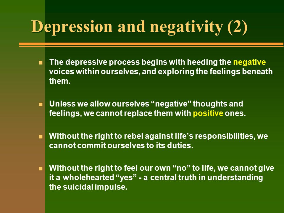 Depression and negativity (2) n The depressive process begins with heeding the negative voices within ourselves, and exploring the feelings beneath them.