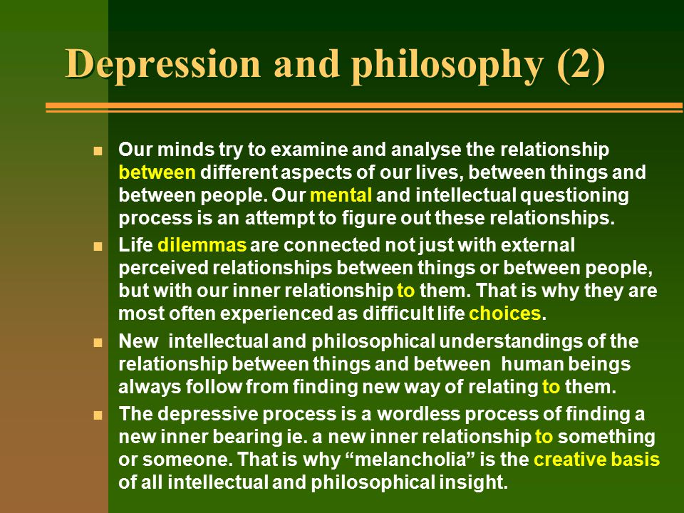Depression and philosophy (2) n Our minds try to examine and analyse the relationship between different aspects of our lives, between things and between people.