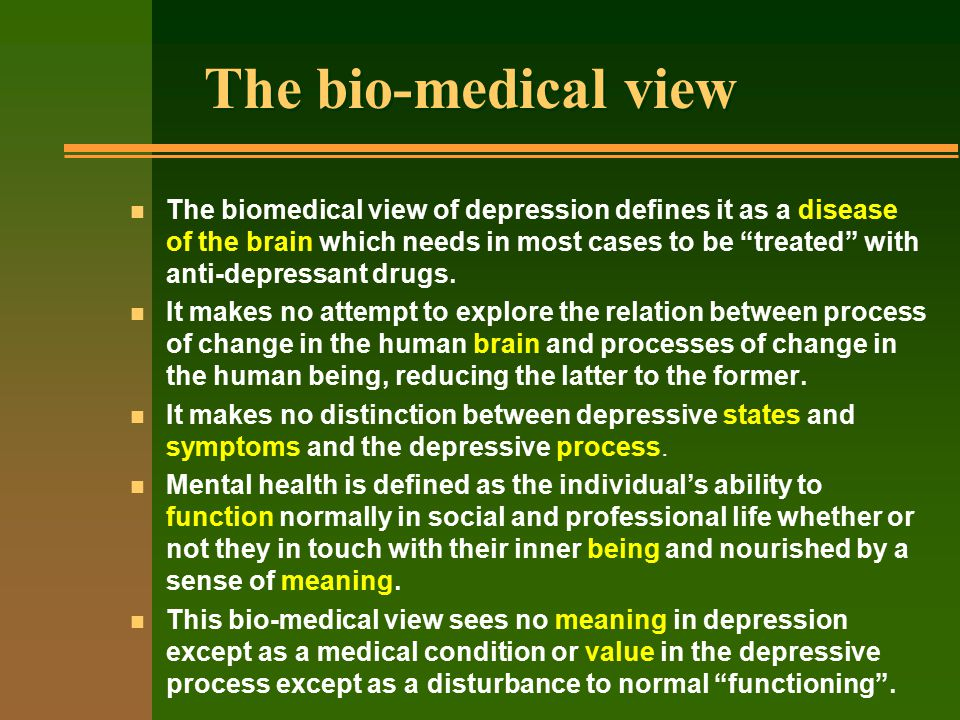 The bio-medical view n The biomedical view of depression defines it as a disease of the brain which needs in most cases to be treated with anti-depressant drugs.