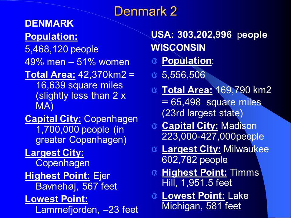 Denmark 2 DENMARK Population: 5,468,120 people 49% men – 51% women Total Area: 42,370km2 = 16,639 square miles (slightly less than 2 x MA) Capital City: Copenhagen 1,700,000 people (in greater Copenhagen) Largest City: Copenhagen Highest Point: Ejer Bavnehøj, 567 feet Lowest Point: Lammefjorden, –23 feet USA: 303,202,996 people WISCONSIN  Population:  5,556,506  Total Area: 169,790 km2 = 65,498 square miles (23rd largest state)  Capital City: Madison 223,000-427,000people  Largest City: Milwaukee 602,782 people  Highest Point: Timms Hill, 1,951.5 feet  Lowest Point: Lake Michigan, 581 feet