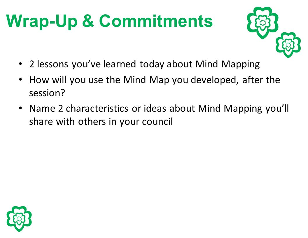 Wrap-Up & Commitments 2 lessons you've learned today about Mind Mapping How will you use the Mind Map you developed, after the session? Name 2 charact