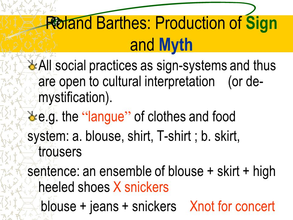 Roland Barthes: Production of Sign and Myth All social practices as sign-systems and thus are open to cultural interpretation (or de- mystification).