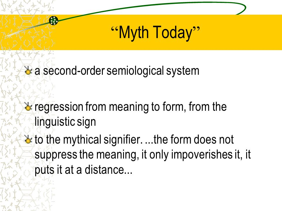 Myth Today a second-order semiological system regression from meaning to form, from the linguistic sign to the mythical signifier....the form does not suppress the meaning, it only impoverishes it, it puts it at a distance...