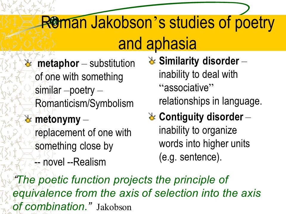 Roman Jakobson ' s studies of poetry and aphasia metaphor – substitution of one with something similar – poetry – Romanticism/Symbolism metonymy – replacement of one with something close by -- novel --Realism Similarity disorder – inability to deal with associative relationships in language.
