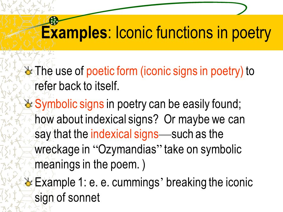 Examples : Iconic functions in poetry The use of poetic form (iconic signs in poetry) to refer back to itself.