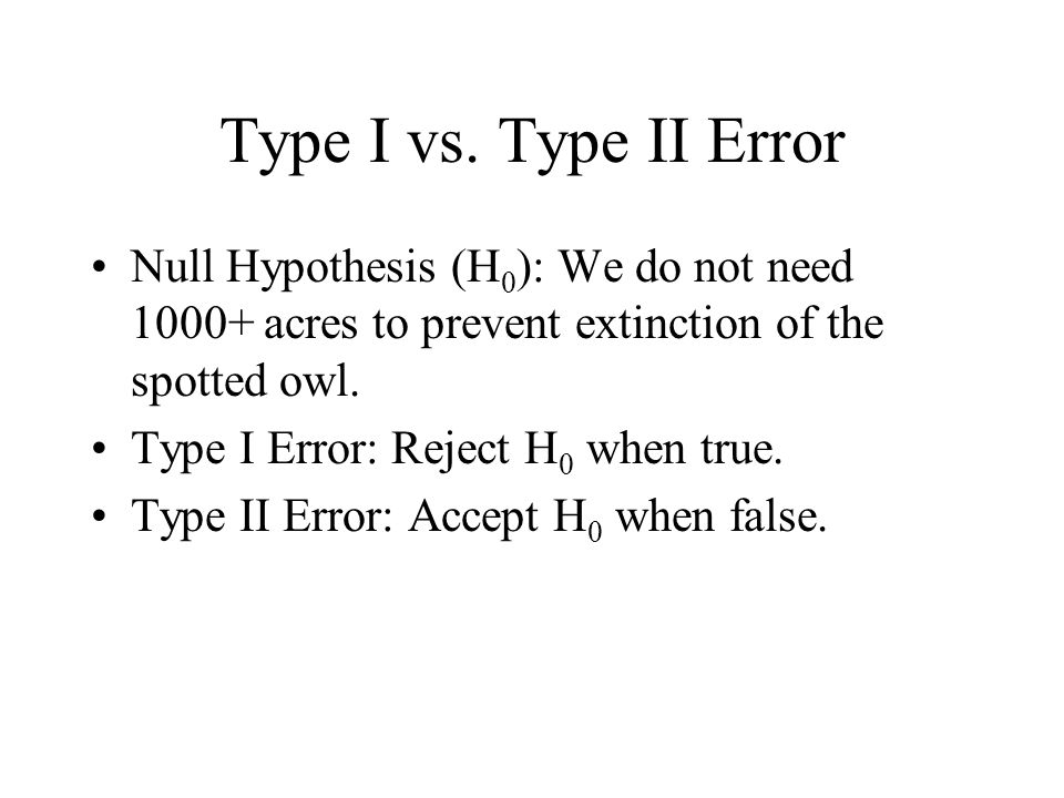 Type I vs. Type II Error Null Hypothesis (H 0 ): We do not need 1000+ acres to prevent extinction of the spotted owl. Type I Error: Reject H 0 when tr