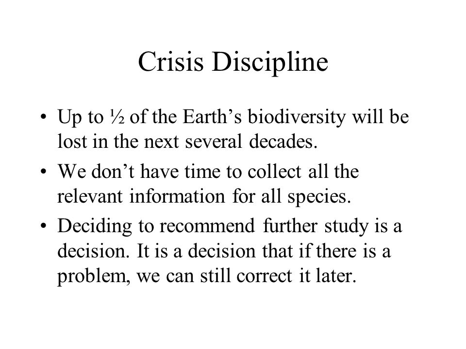 Crisis Discipline Up to ½ of the Earth's biodiversity will be lost in the next several decades. We don't have time to collect all the relevant informa