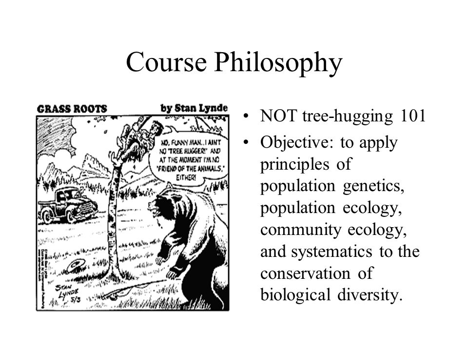Course Philosophy NOT tree-hugging 101 Objective: to apply principles of population genetics, population ecology, community ecology, and systematics t