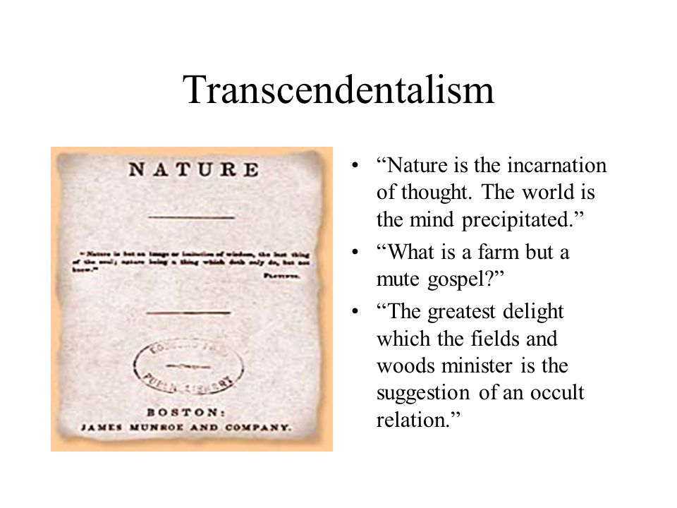 "Transcendentalism ""Nature is the incarnation of thought. The world is the mind precipitated."" ""What is a farm but a mute gospel?"" ""The greatest deligh"