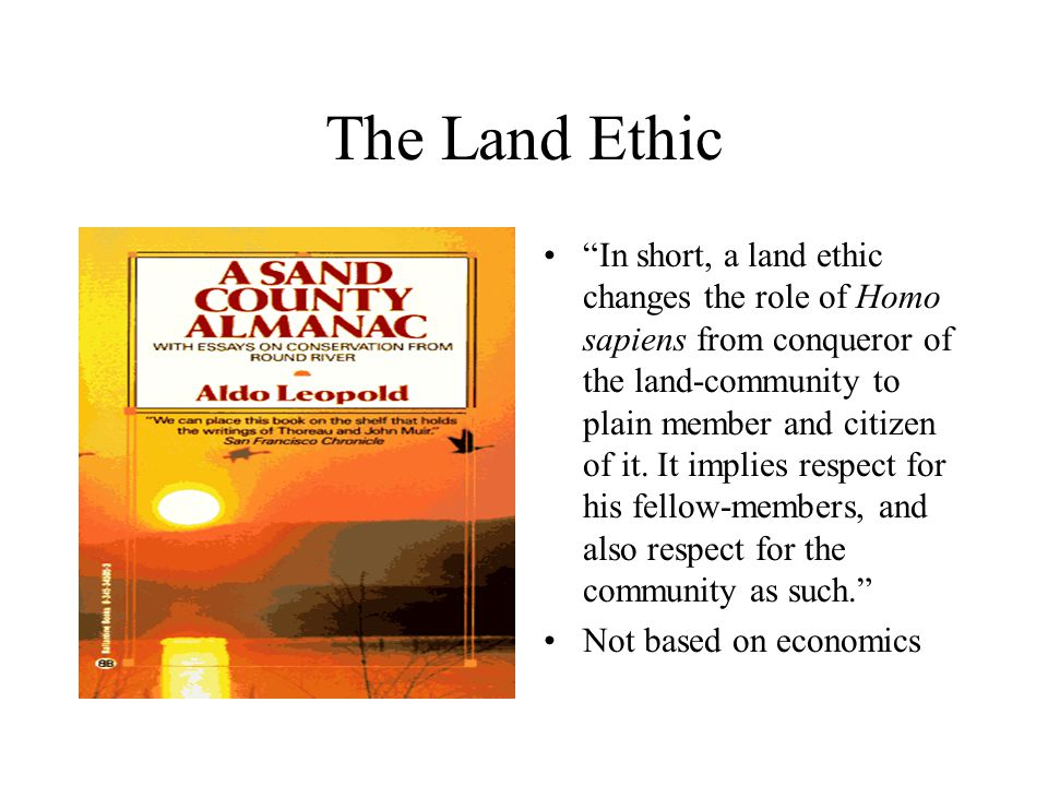 "The Land Ethic ""In short, a land ethic changes the role of Homo sapiens from conqueror of the land-community to plain member and citizen of it. It imp"