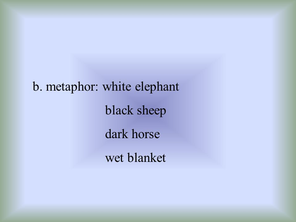 b. metaphor: white elephant black sheep dark horse wet blanket