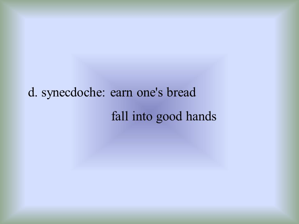 d. synecdoche: earn one's bread fall into good hands