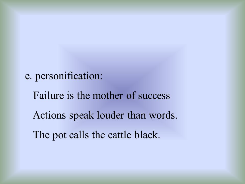 e. personification: Failure is the mother of success Actions speak louder than words. The pot calls the cattle black.