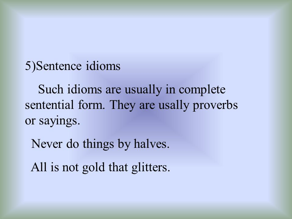 5)Sentence idioms Such idioms are usually in complete sentential form. They are usally proverbs or sayings. Never do things by halves. All is not gold