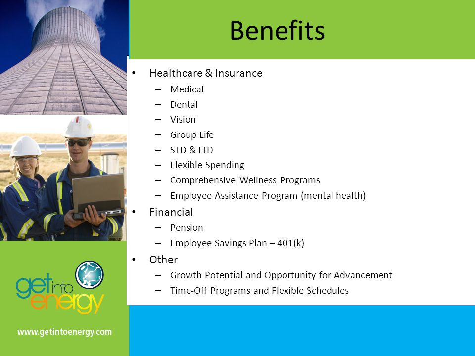 Benefits Healthcare & Insurance – Medical – Dental – Vision – Group Life – STD & LTD – Flexible Spending – Comprehensive Wellness Programs – Employee Assistance Program (mental health) Financial – Pension – Employee Savings Plan – 401(k) Other – Growth Potential and Opportunity for Advancement – Time-Off Programs and Flexible Schedules