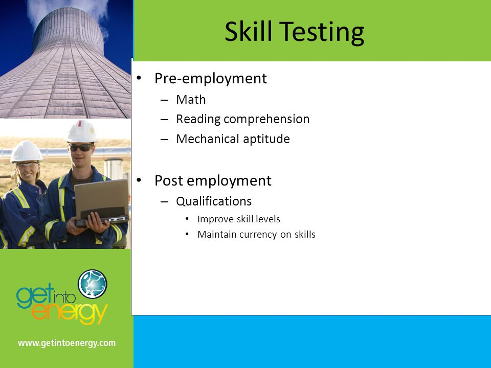 Skill Testing Pre-employment – Math – Reading comprehension – Mechanical aptitude Post employment – Qualifications Improve skill levels Maintain currency on skills