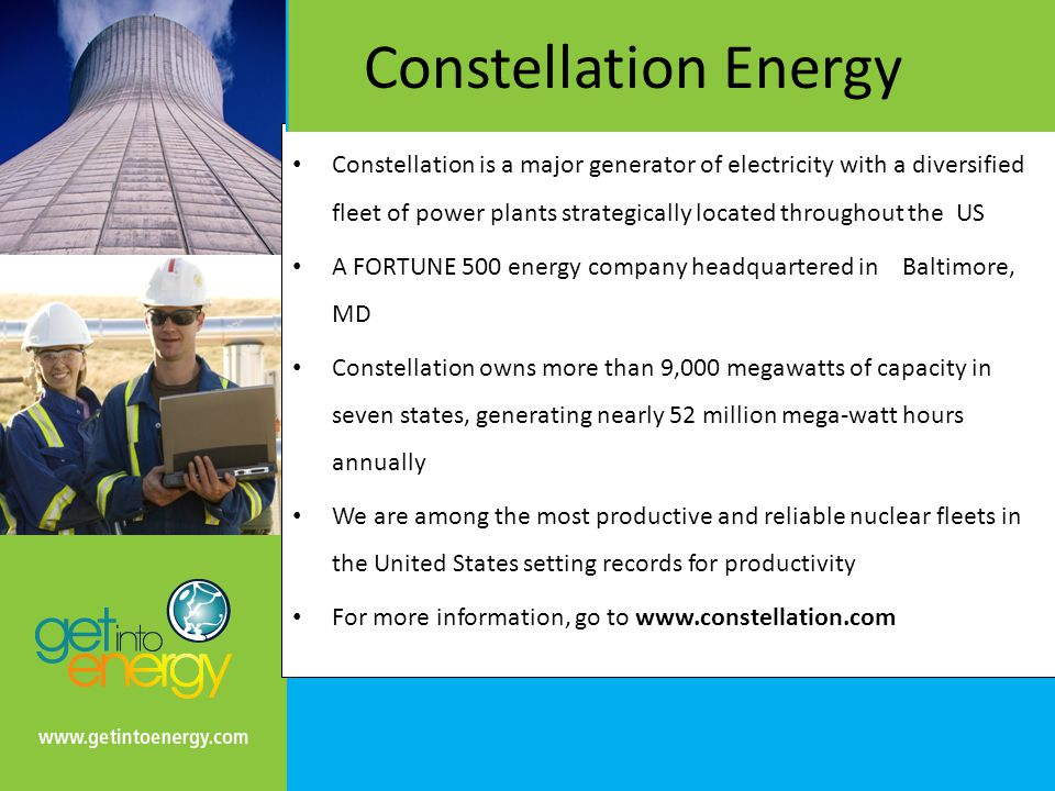 Constellation Energy Constellation is a major generator of electricity with a diversified fleet of power plants strategically located throughout the US A FORTUNE 500 energy company headquartered in Baltimore, MD Constellation owns more than 9,000 megawatts of capacity in seven states, generating nearly 52 million mega-watt hours annually We are among the most productive and reliable nuclear fleets in the United States setting records for productivity For more information, go to www.constellation.com
