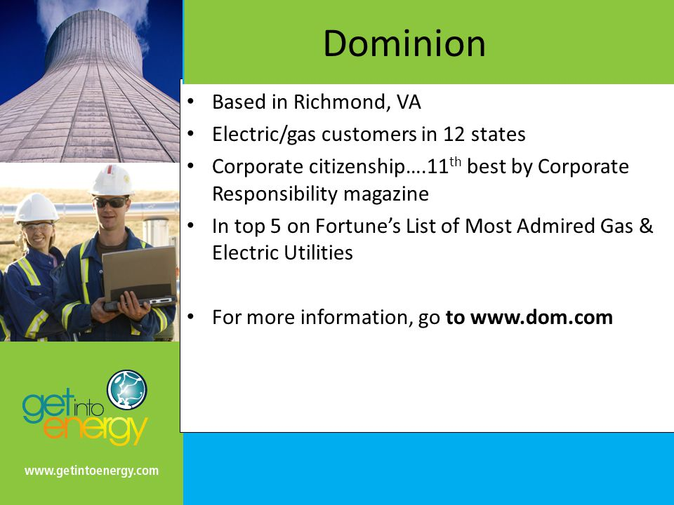 Dominion Based in Richmond, VA Electric/gas customers in 12 states Corporate citizenship….11 th best by Corporate Responsibility magazine In top 5 on Fortune's List of Most Admired Gas & Electric Utilities For more information, go to www.dom.com