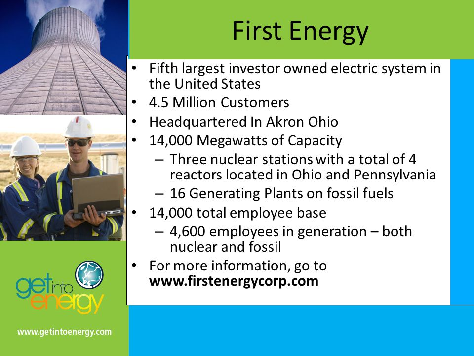 First Energy Fifth largest investor owned electric system in the United States 4.5 Million Customers Headquartered In Akron Ohio 14,000 Megawatts of Capacity – Three nuclear stations with a total of 4 reactors located in Ohio and Pennsylvania – 16 Generating Plants on fossil fuels 14,000 total employee base – 4,600 employees in generation – both nuclear and fossil For more information, go to www.firstenergycorp.com