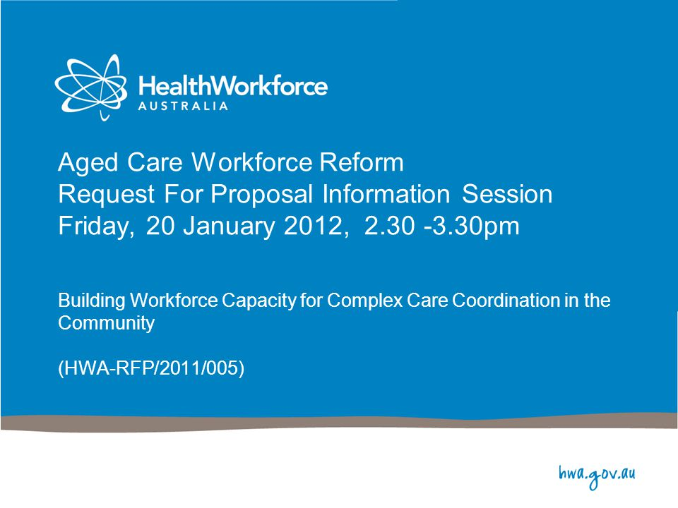 Aged Care Workforce Reform Request For Proposal Information Session Friday, 20 January 2012, 2.30 -3.30pm Building Workforce Capacity for Complex Care Coordination in the Community (HWA-RFP/2011/005)