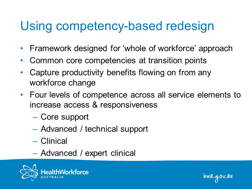 14 Using competency-based redesign Framework designed for 'whole of workforce' approach Common core competencies at transition points Capture productivity benefits flowing on from any workforce change Four levels of competence across all service elements to increase access & responsiveness –Core support –Advanced / technical support –Clinical –Advanced / expert clinical