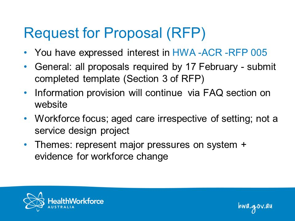 4 Request for Proposal (RFP) You have expressed interest in HWA -ACR -RFP 005 General: all proposals required by 17 February - submit completed template (Section 3 of RFP) Information provision will continue via FAQ section on website Workforce focus; aged care irrespective of setting; not a service design project Themes: represent major pressures on system + evidence for workforce change