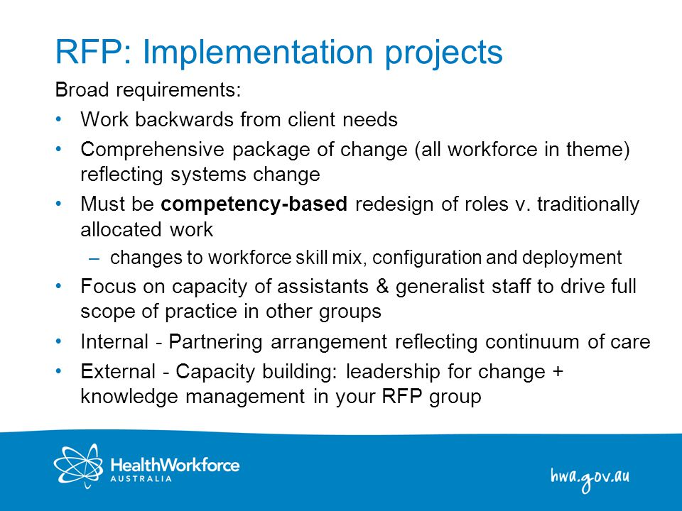 6 RFP: Implementation projects Broad requirements: Work backwards from client needs Comprehensive package of change (all workforce in theme) reflecting systems change Must be competency-based redesign of roles v.