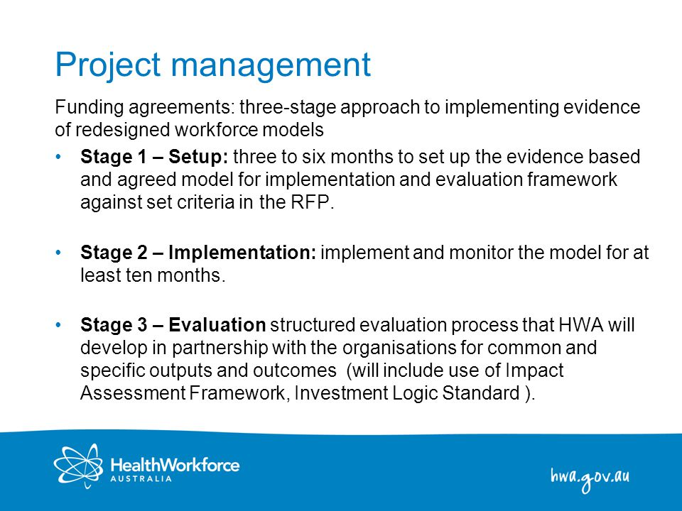 7 Project management Funding agreements: three-stage approach to implementing evidence of redesigned workforce models Stage 1 – Setup: three to six months to set up the evidence based and agreed model for implementation and evaluation framework against set criteria in the RFP.