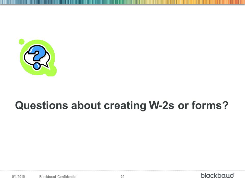5/1/2015Blackbaud Confidential 25 Questions about creating W-2s or forms?