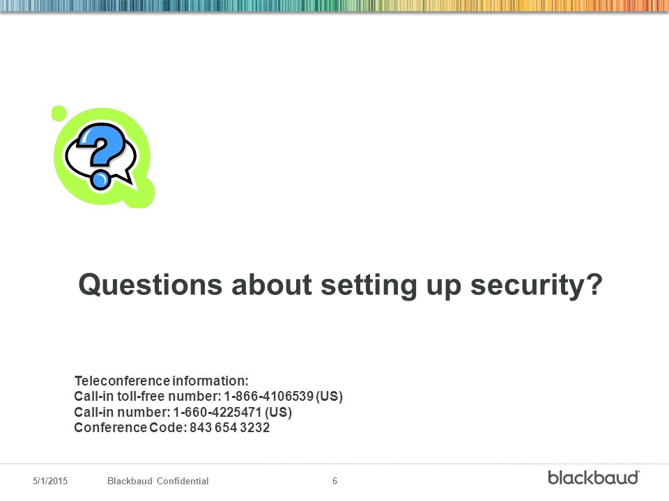 5/1/2015Blackbaud Confidential 6 Questions about setting up security? Teleconference information: Call-in toll-free number: 1-866-4106539 (US) Call-in