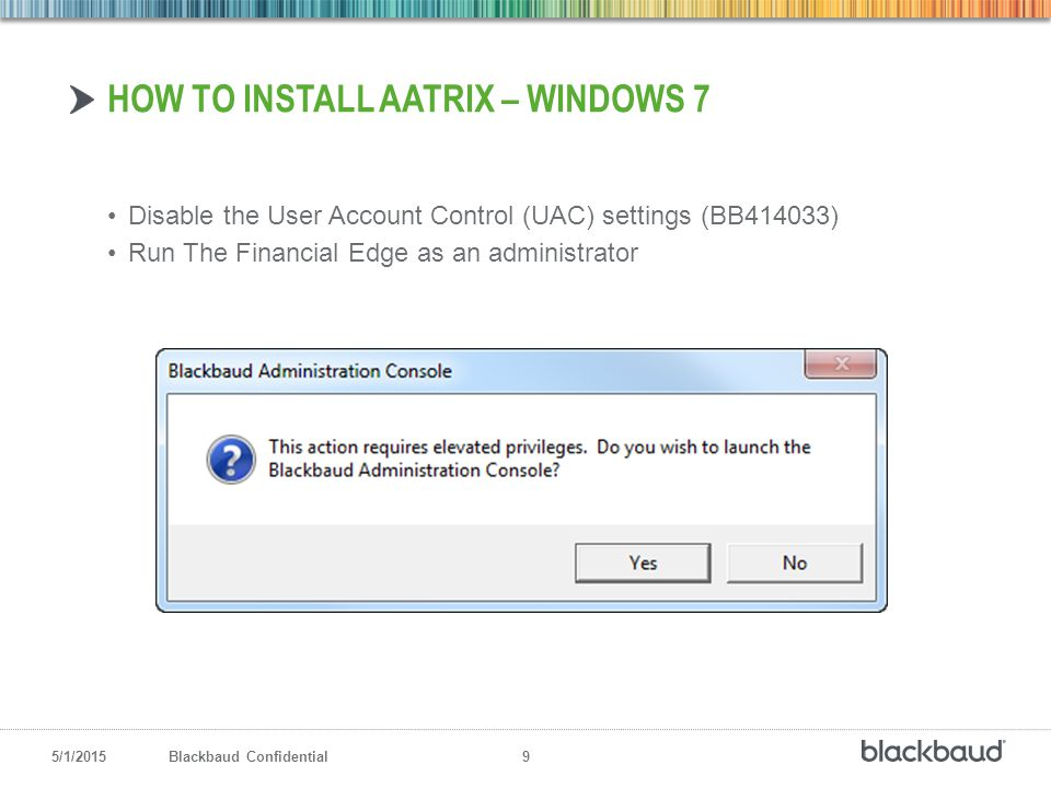 5/1/2015Blackbaud Confidential 9 Disable the User Account Control (UAC) settings (BB414033) Run The Financial Edge as an administrator HOW TO INSTALL