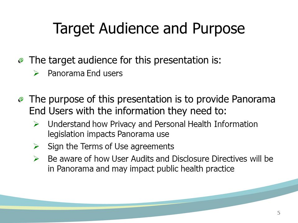Target Audience and Purpose The target audience for this presentation is:  Panorama End users The purpose of this presentation is to provide Panorama End Users with the information they need to:  Understand how Privacy and Personal Health Information legislation impacts Panorama use  Sign the Terms of Use agreements  Be aware of how User Audits and Disclosure Directives will be in Panorama and may impact public health practice 5