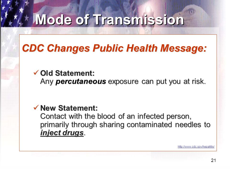 21 Mode of Transmission CDC Changes Public Health Message: Old Statement: Any percutaneous exposure can put you at risk.
