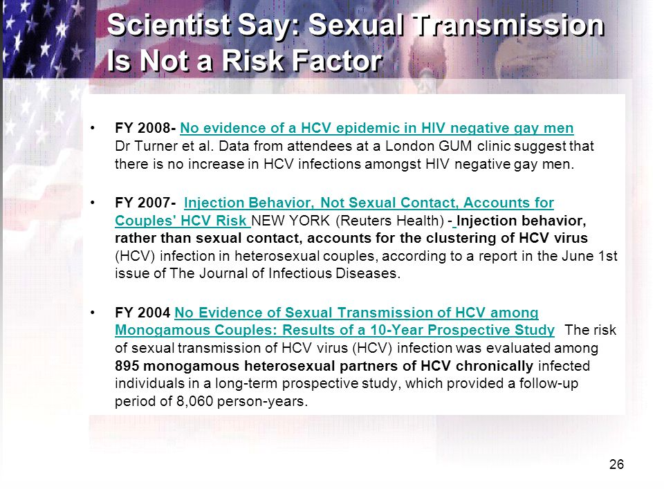 26 Scientist Say: Sexual Transmission Is Not a Risk Factor FY 2008- No evidence of a HCV epidemic in HIV negative gay men Dr Turner et al. Data from a
