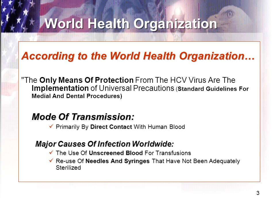 3 World Health Organization According to the World Health Organization… The Only Means Of Protection From The HCV Virus Are The Implementation of Universal Precautions (Standard Guidelines For Medial And Dental Procedures) Mode Of Transmission: Primarily By Direct Contact With Human Blood Primarily By Direct Contact With Human Blood Major Causes Of Infection Worldwide: The Use Of Unscreened Blood For Transfusions The Use Of Unscreened Blood For Transfusions Re-use Of Needles And Syringes That Have Not Been Adequately Sterilized Re-use Of Needles And Syringes That Have Not Been Adequately Sterilized