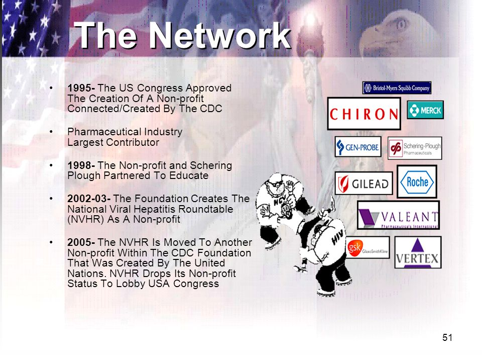 51 The Network 1995- The US Congress Approved The Creation Of A Non-profit Connected/Created By The CDC Pharmaceutical Industry Largest Contributor 1998- The Non-profit and Schering Plough Partnered To Educate 2002-03- The Foundation Creates The National Viral Hepatitis Roundtable (NVHR) As A Non-profit 2005- The NVHR Is Moved To Another Non-profit Within The CDC Foundation That Was Created By The United Nations.