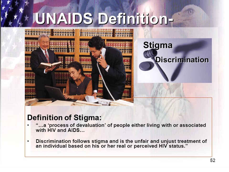 52 Definition of Stigma: …a 'process of devaluation' of people either living with or associated with HIV and AIDS… Discrimination follows stigma and is the unfair and unjust treatment of an individual based on his or her real or perceived HIV status. UNAIDS Definition- Discrimination Stigma