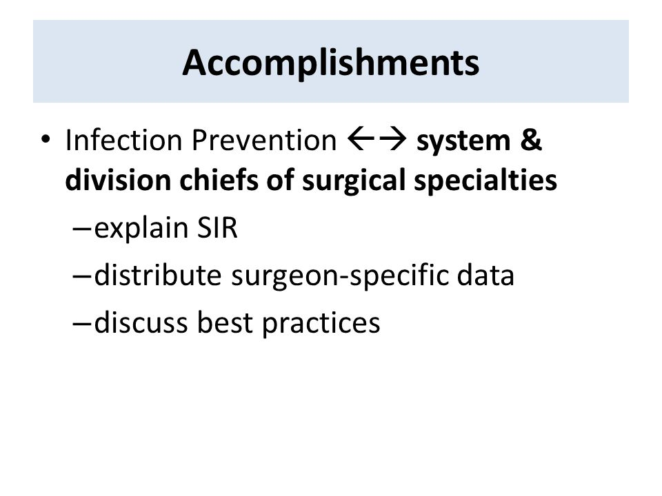 Accomplishments Infection Prevention  system & division chiefs of surgical specialties – explain SIR – distribute surgeon-specific data – discuss be