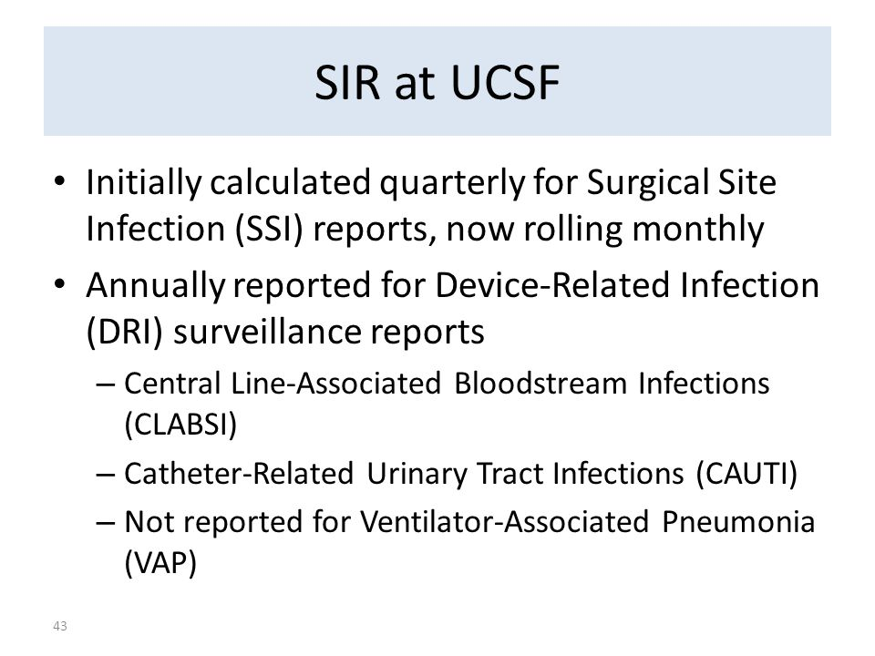 SIR at UCSF Initially calculated quarterly for Surgical Site Infection (SSI) reports, now rolling monthly Annually reported for Device-Related Infection (DRI) surveillance reports – Central Line-Associated Bloodstream Infections (CLABSI) – Catheter-Related Urinary Tract Infections (CAUTI) – Not reported for Ventilator-Associated Pneumonia (VAP) 43