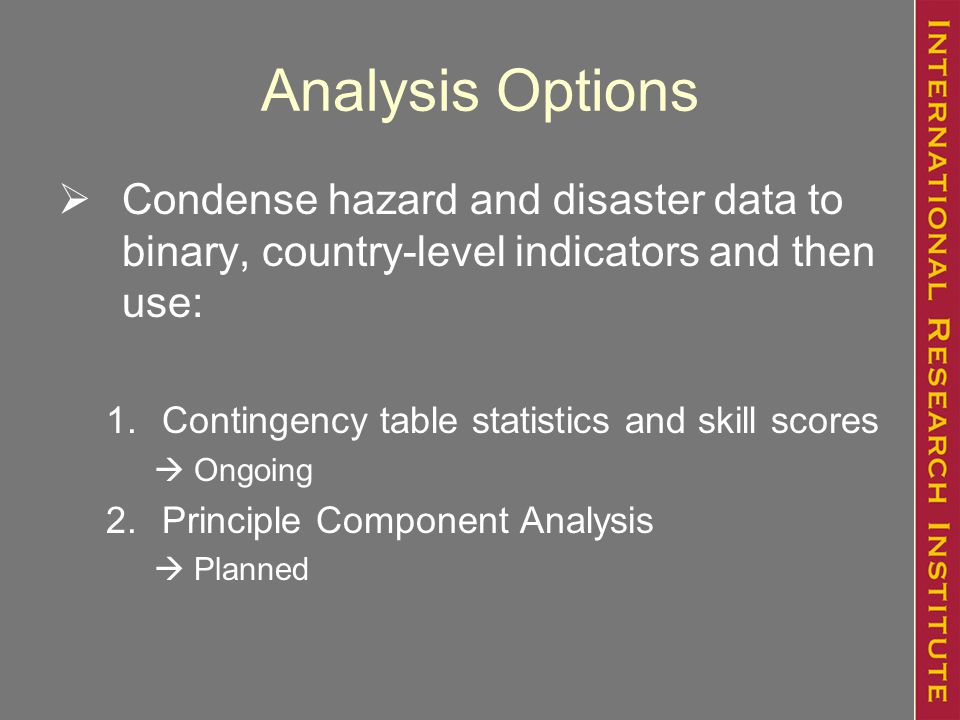 Analysis Options  Condense hazard and disaster data to binary, country-level indicators and then use: 1.Contingency table statistics and skill scores  Ongoing 2.Principle Component Analysis  Planned