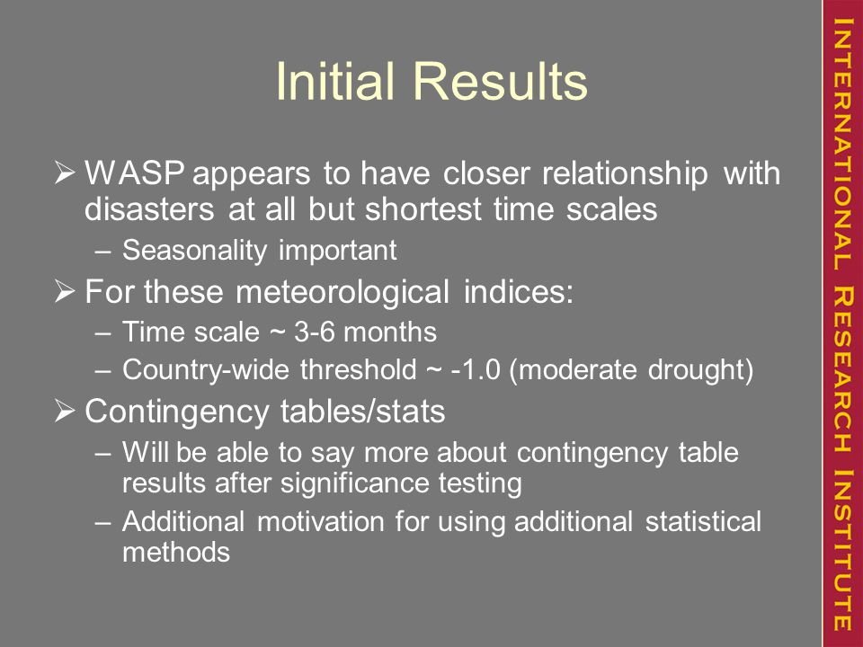Initial Results  WASP appears to have closer relationship with disasters at all but shortest time scales –Seasonality important  For these meteorological indices: –Time scale ~ 3-6 months –Country-wide threshold ~ -1.0 (moderate drought)  Contingency tables/stats –Will be able to say more about contingency table results after significance testing –Additional motivation for using additional statistical methods