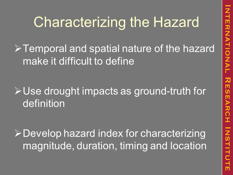 Characterizing the Hazard  Temporal and spatial nature of the hazard make it difficult to define  Use drought impacts as ground-truth for definition  Develop hazard index for characterizing magnitude, duration, timing and location