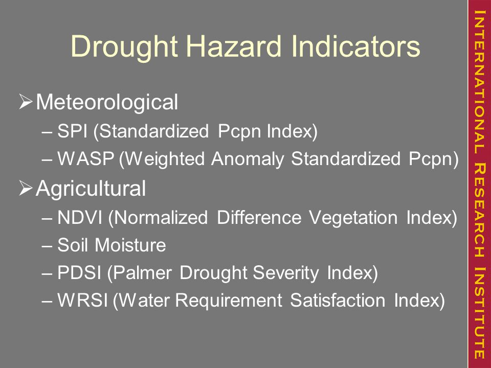 Drought Hazard Indicators  Meteorological –SPI (Standardized Pcpn Index) –WASP (Weighted Anomaly Standardized Pcpn)  Agricultural –NDVI (Normalized Difference Vegetation Index) –Soil Moisture –PDSI (Palmer Drought Severity Index) –WRSI (Water Requirement Satisfaction Index)