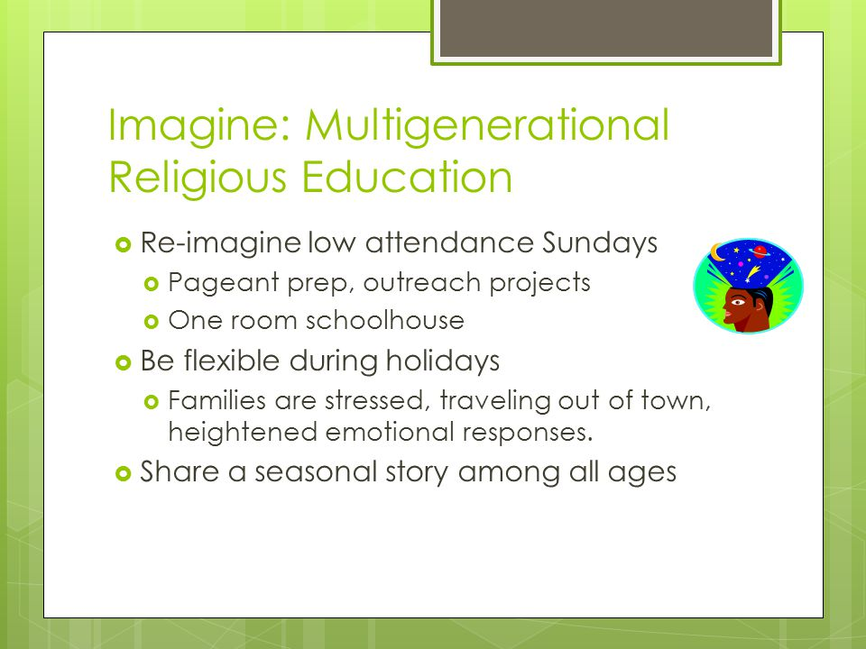 Imagine: Multigenerational Religious Education  Re-imagine low attendance Sundays  Pageant prep, outreach projects  One room schoolhouse  Be flexible during holidays  Families are stressed, traveling out of town, heightened emotional responses.
