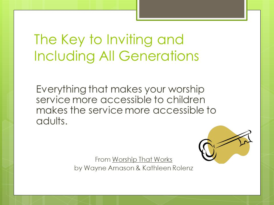 The Key to Inviting and Including All Generations Everything that makes your worship service more accessible to children makes the service more accessible to adults.