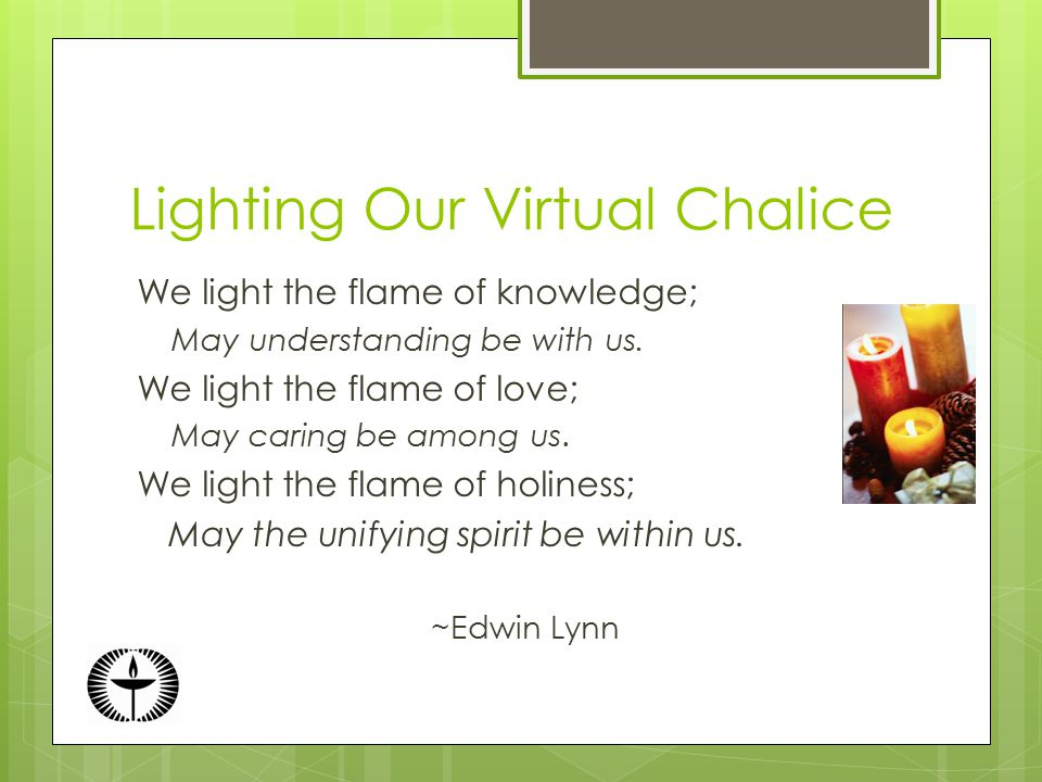 Lighting Our Virtual Chalice We light the flame of knowledge; May understanding be with us.