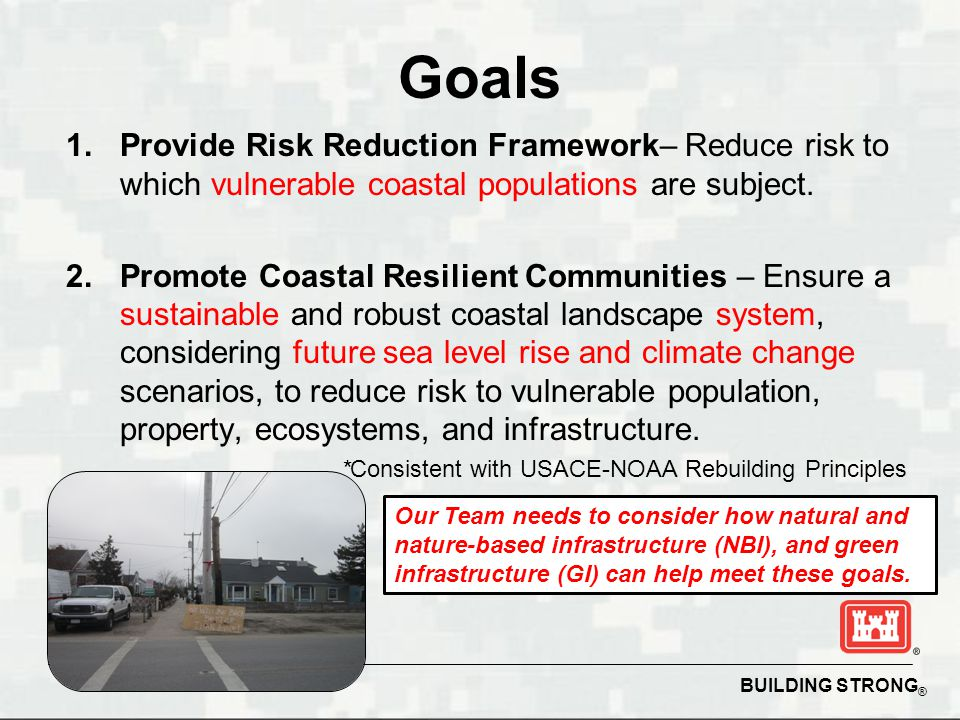BUILDING STRONG ® Goals 1.Provide Risk Reduction Framework– Reduce risk to which vulnerable coastal populations are subject. 2.Promote Coastal Resilie